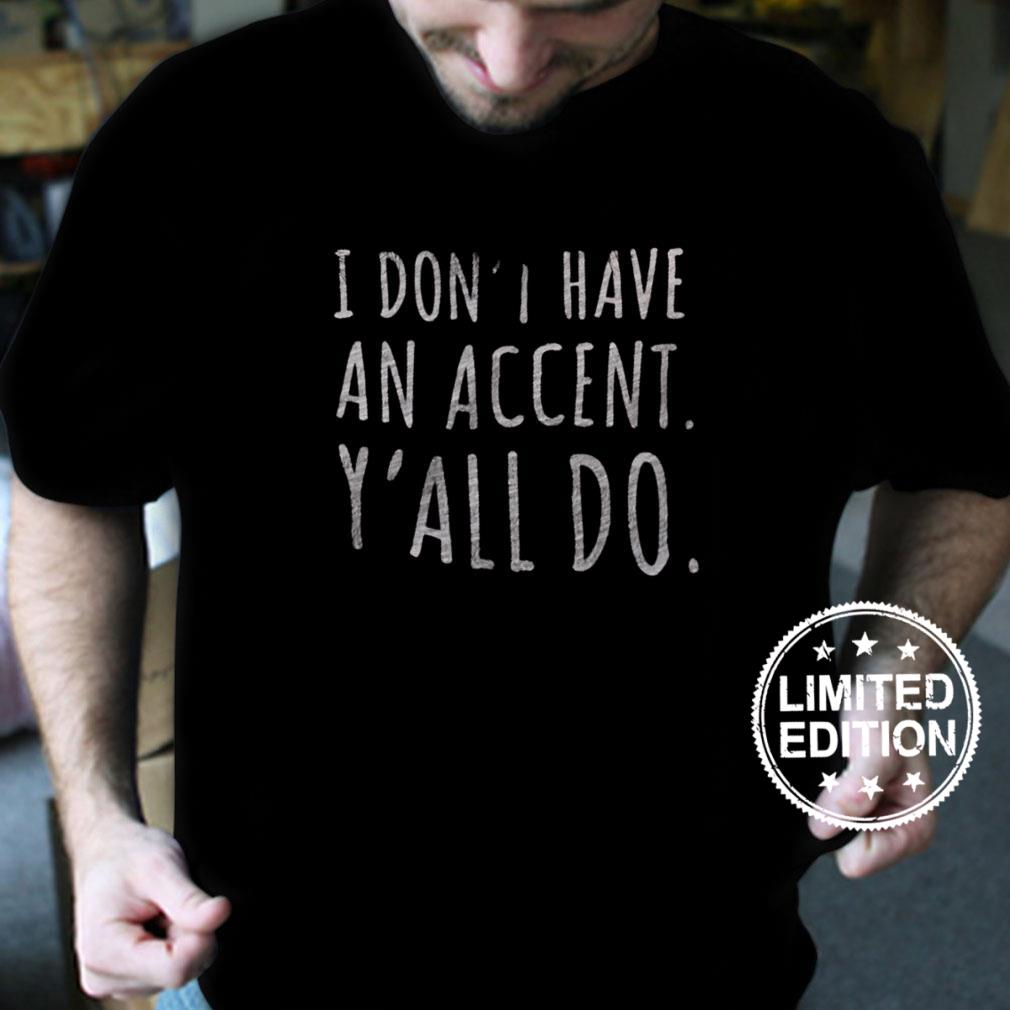 I don't have an accent y'all do shirt
